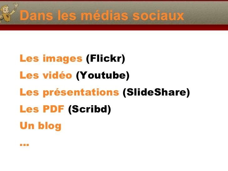 Dans les médias sociaux <ul><li>Les images  (Flickr) </li></ul><ul><li>Les vidéo  (Youtube) </li></ul><ul><li>Les présenta...
