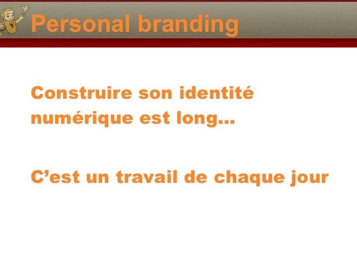 Personal branding <ul><li>Construire son identité numérique est long… </li></ul><ul><li>C'est un travail de chaque jour </...
