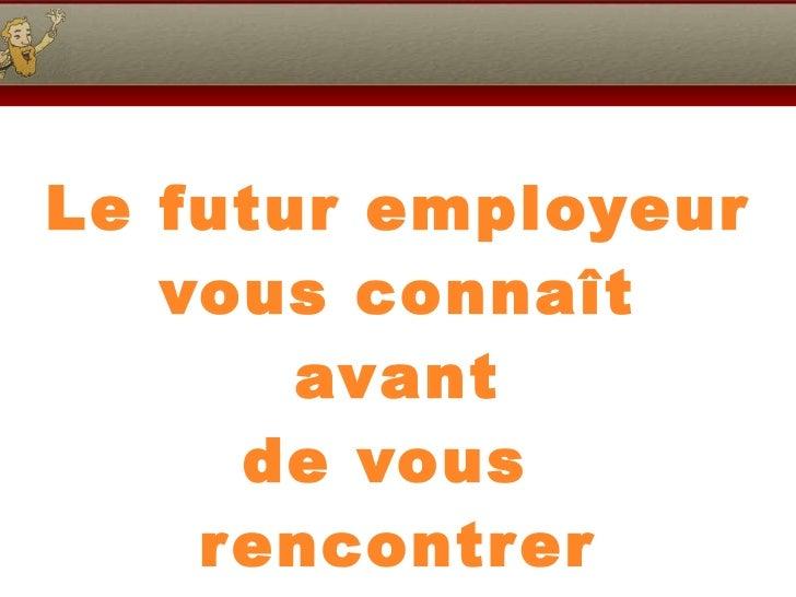 Le futur employeur vous connaît avant de vous  rencontrer