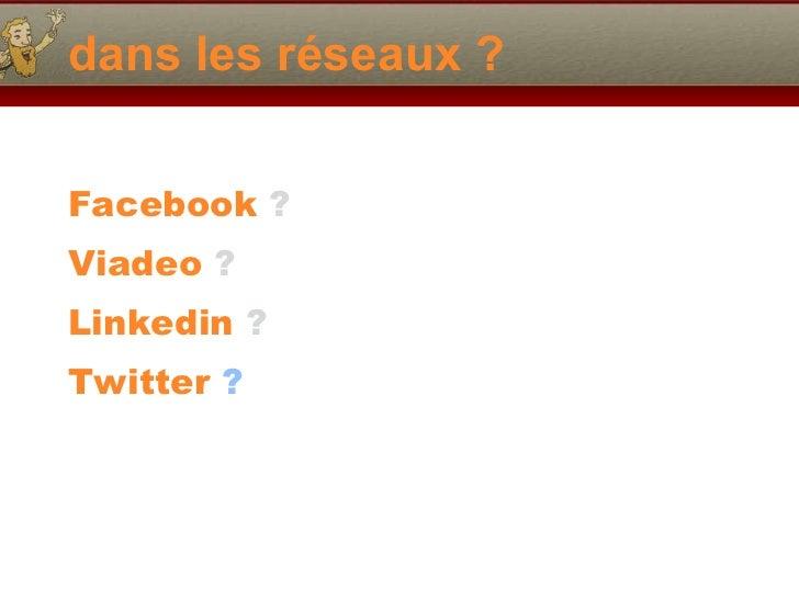 dans les réseaux ? <ul><li>Facebook  ? </li></ul><ul><li>Viadeo  ? </li></ul><ul><li>Linkedin  ?   </li></ul><ul><li>Twitt...