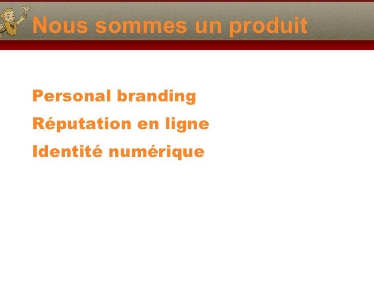 Nous sommes un produit <ul><li>Personal branding </li></ul><ul><li>Réputation en ligne </li></ul><ul><li>Identité numériqu...