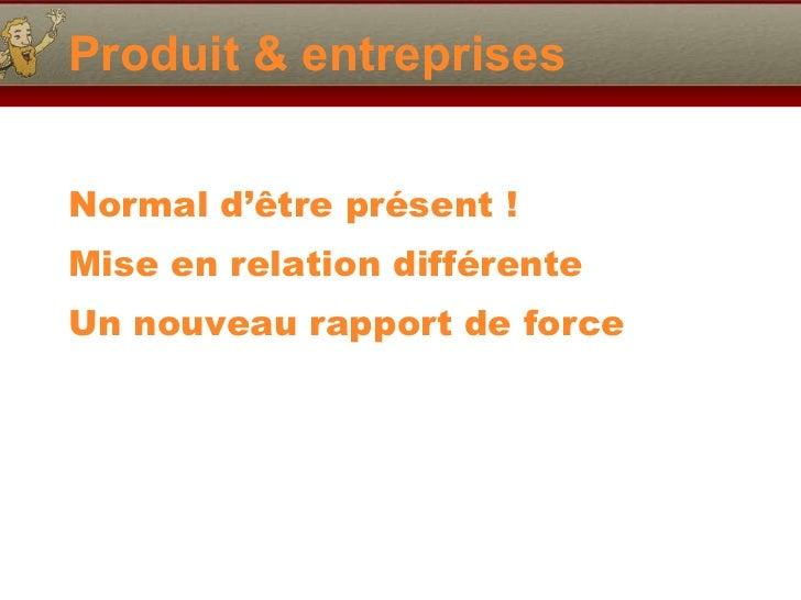 Produit & entreprises <ul><li>Normal d' être présent ! </li></ul><ul><li>Mise en relation différente </li></ul><ul><li>Un ...