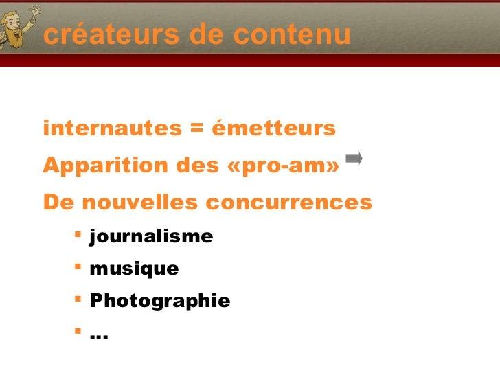 créateurs de contenu <ul><li>internautes = émetteurs </li></ul><ul><li>Apparition des «pro-am» </li></ul><ul><li>De nouvel...