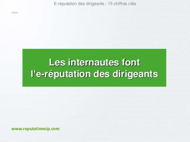 E-réputation des dirigeants : 15 chiffres clés  Les internautes font  l'e-réputation des dirigeants  www.reputationvip.com