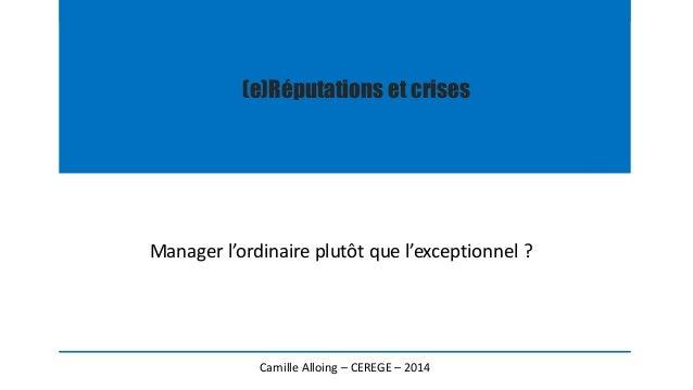 (e)Réputations et crises  Manager l'ordinaire plutôt que l'exceptionnel ?  Camille Alloing – CEREGE – 2014