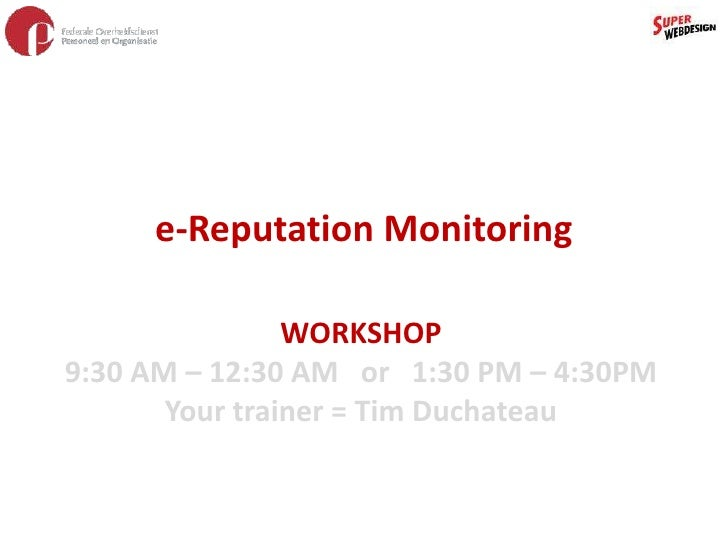 e-Reputation Monitoring<br />WORKSHOP<br />9:30 AM – 12:30 AM   or   1:30 PM – 4:30PM<br />Your trainer = Tim Duchateau<br />
