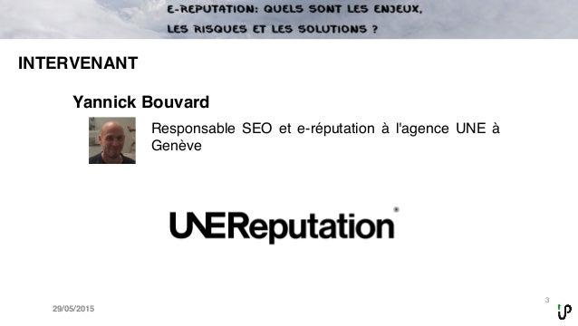 3 29/05/2015 INTERVENANT Yannick Bouvard Responsable SEO et e-réputation à l'agence UNE à Genève