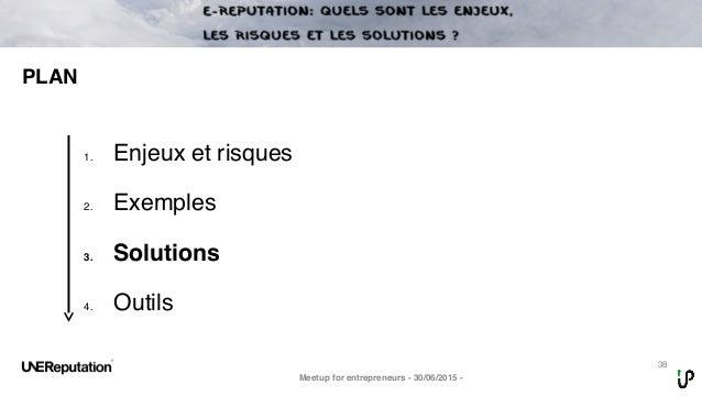 38 PLAN Meetup for entrepreneurs - 30/06/2015 - 1. Enjeux et risques 2. Exemples 3. Solutions 4. Outils