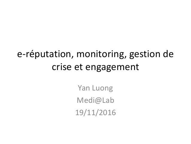 e-réputation, monitoring, gestion de crise et engagement Yan Luong Medi@Lab 19/11/2016