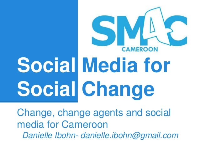 Social Media for Social Change Change, change agents and social media for Cameroon Danielle Ibohn- danielle.ibohn@gmail.com