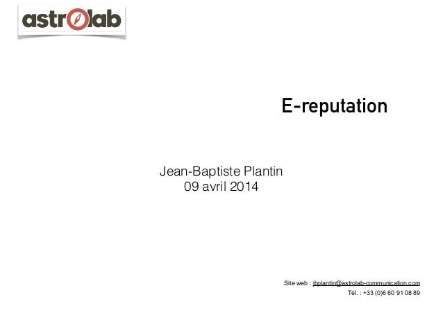 E-reputation Jean-Baptiste Plantin 09 avril 2014 Site web : jbplantin@astrolab-communication.com Tél. : +33 (0)6 60 91 08 ...