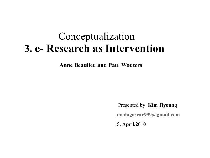 Conceptualization 3.  e- Research as Intervention Anne Beaulieu and Paul Wouters Presented by  Kim Jiyoung [email_addres...