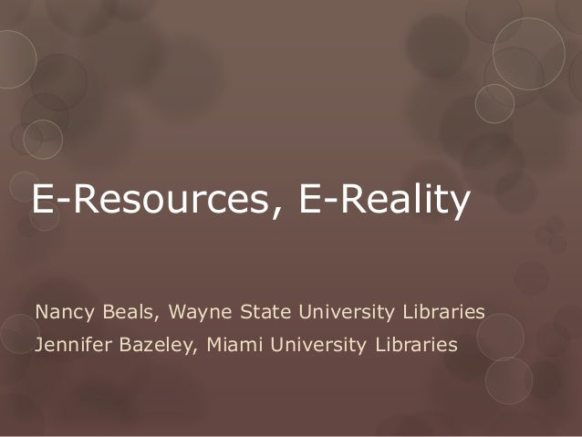 E-Resources, E-RealityNancy Beals, Wayne State University LibrariesJennifer Bazeley, Miami University Libraries
