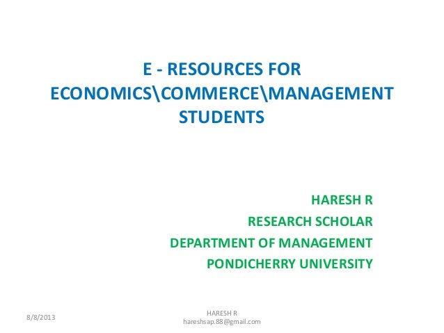 E - RESOURCES FOR ECONOMICSCOMMERCEMANAGEMENT STUDENTS HARESH R RESEARCH SCHOLAR DEPARTMENT OF MANAGEMENT PONDICHERRY UNIV...