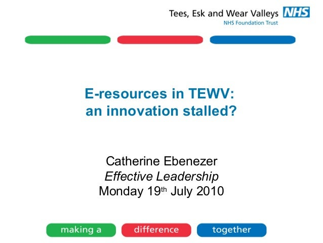E-resources in TEWV: an innovation stalled? Catherine Ebenezer Effective Leadership Monday 19th July 2010
