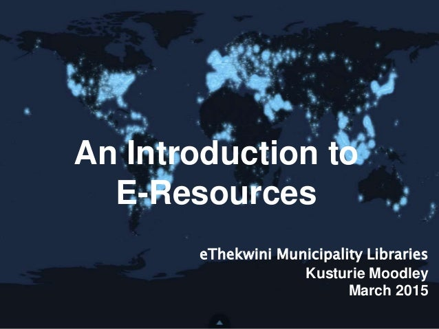 An Introduction to E-Resources eThekwini Municipality Libraries Kusturie Moodley March 2015