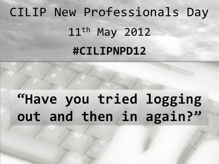 "CILIP New Professionals Day       11th May 2012        #CILIPNPD12""Have you tried loggingout and then in again?"""