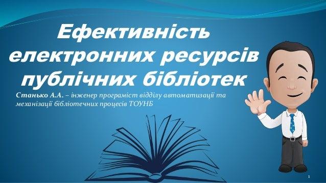 Ефективність електронних ресурсів публічних бібліотек 1 Станько А.А. – інженер програміст відділу автоматизації та механіз...