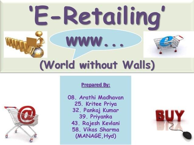 'E-Retailing'     www... (World without Walls)          Prepared By:      08. Arathi Madhavan        25. Kritee Priya     ...