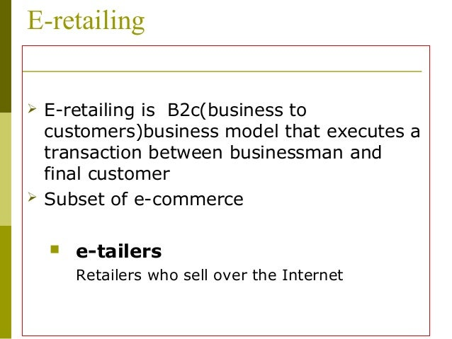 e retailing What is 'electronic retailing - e-tailing' electronic retailing is the sale of goods and services through the internet electronic retailing, or e-tailing, can include business-to-business (b2b.