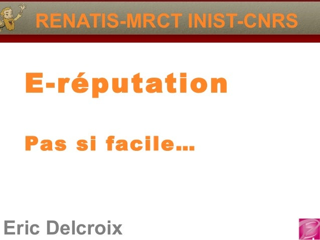 Eric Delcroix RENATIS-MRCT INIST-CNRS E-réputation Pas si facile…
