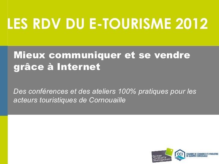 LES RDV DU E-TOURISME 2012Mieux communiquer et se vendregrâce à InternetDes conférences et des ateliers 100% pratiques pou...