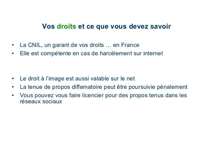 Vos  droits  et   ce que vous devez savoir <ul><li>La CNIL, un garant de vos droits … en France </li></ul><ul><li>Elle est...