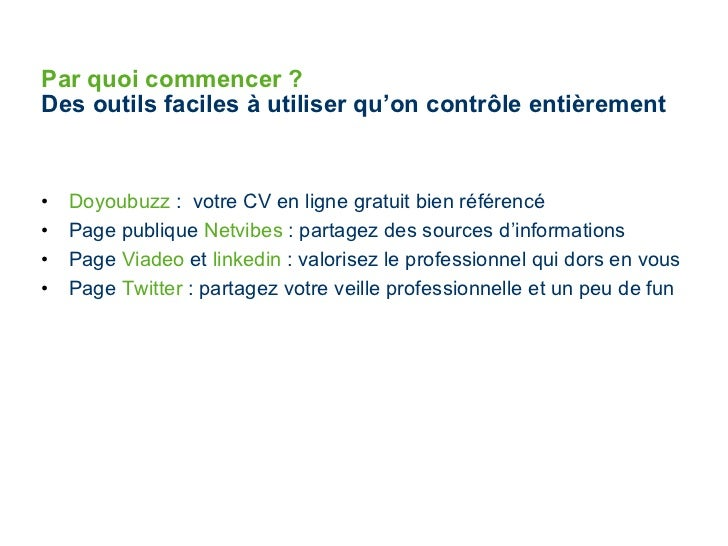 Par quoi commencer ?   Des outils faciles à utiliser qu'on contrôle entièrement <ul><li>Doyoubuzz  :  votre CV en ligne gr...