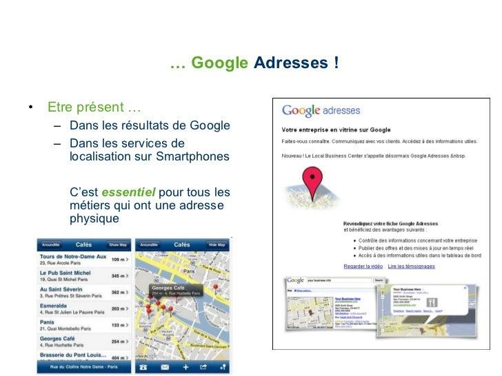 …  Google  Adresses ! <ul><li>Etre présent … </li></ul><ul><ul><li>Dans les résultats de Google </li></ul></ul><ul><ul><li...