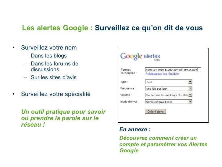 Les alertes Google :  Surveillez ce qu'on dit de vous <ul><li>Surveillez votre nom </li></ul><ul><ul><li>Dans les blogs </...