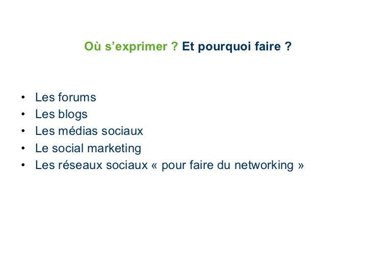 Où   s'exprimer   ?  Et pourquoi faire ? <ul><li>Les forums </li></ul><ul><li>Les blogs </li></ul><ul><li>Les médias socia...