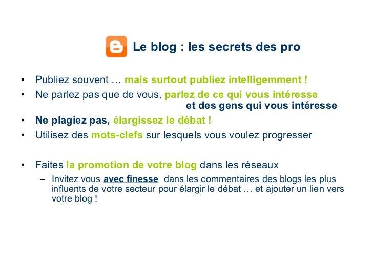 Le blog : les secrets des pro <ul><li>Publiez souvent …  mais   surtout publiez intelligemment ! </li></ul><ul><li>Ne parl...