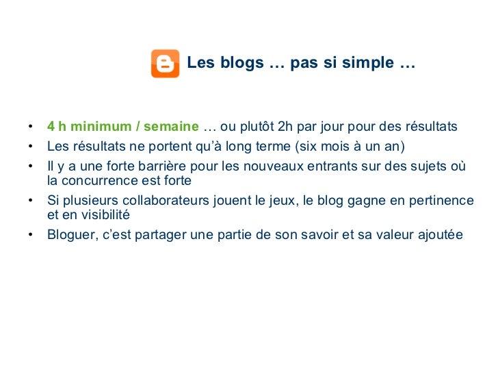 Les blogs … pas si simple … <ul><li>4 h minimum / semaine  … ou plutôt 2h par jour pour des résultats </li></ul><ul><li>Le...