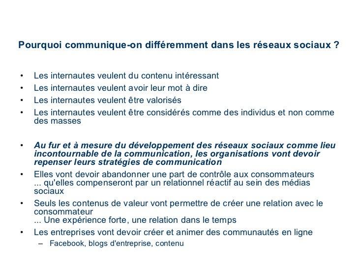Pourquoi communique-on différemment dans les réseaux sociaux ? <ul><li>Les internautes veulent du contenu intéressant </li...