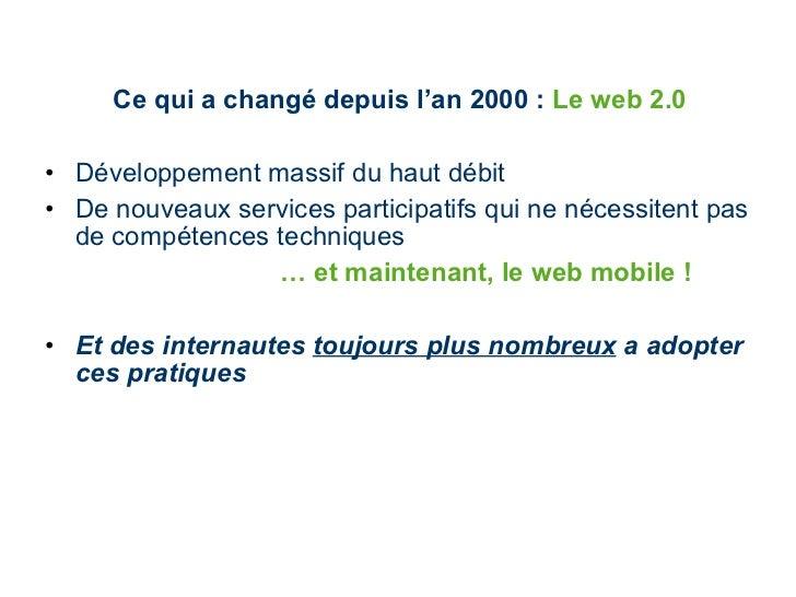 Ce qui a changé depuis l'an 2000 :  Le web 2.0  <ul><li>Développement massif du haut débit </li></ul><ul><li>De nouveaux s...