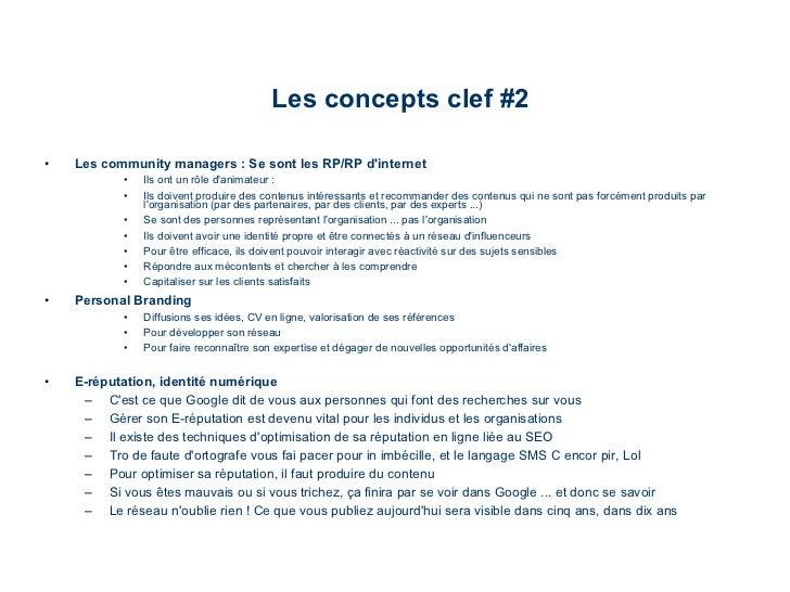 Les concepts clef #2 <ul><li>Les community managers : Se sont les RP/RP d'internet </li></ul><ul><ul><ul><li>Ils ont un rô...