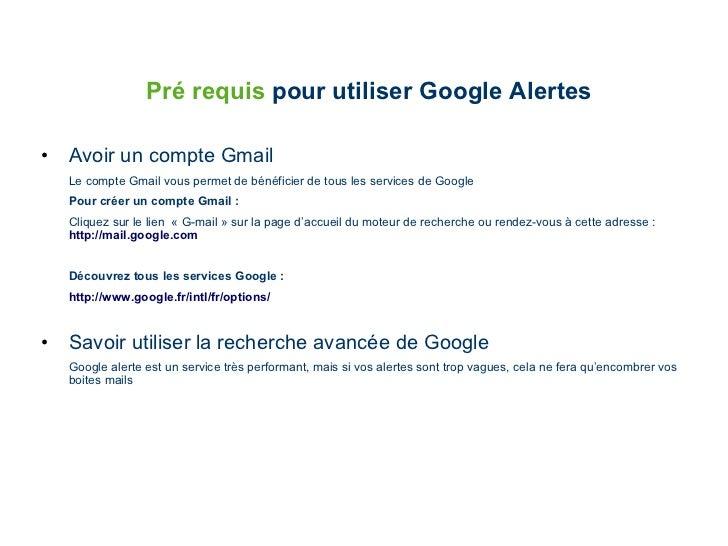 Pré requis  pour utiliser Google Alertes <ul><li>Avoir un compte Gmail </li></ul><ul><li>Le compte Gmail vous permet de bé...