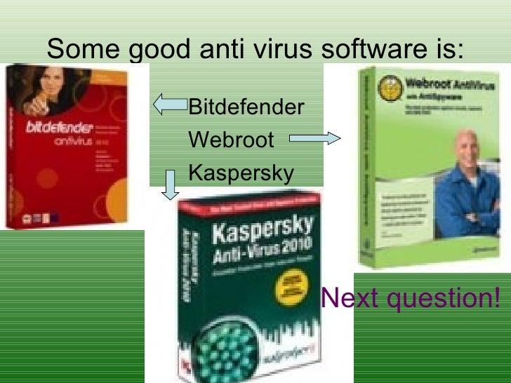 Some good anti virus software is: <ul><li>Bitdefender </li></ul><ul><li>Webroot </li></ul><ul><li>Kaspersky </li></ul>Next...