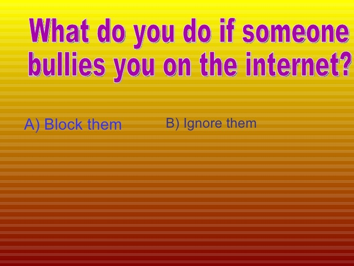 What do you do if someone bullies you on the internet? A) Block them B) Ignore them