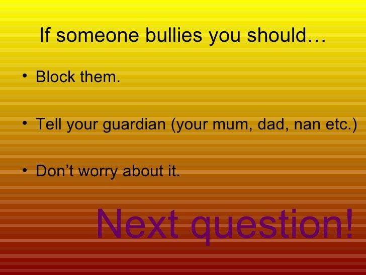 If someone bullies you should… <ul><li>Block them. </li></ul><ul><li>Tell your guardian (your mum, dad, nan etc.) </li></u...
