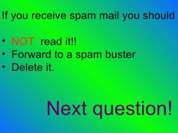 <ul><li>If you receive spam mail you should </li></ul><ul><li>NOT  read it!! </li></ul><ul><li>Forward to a spam buster </...