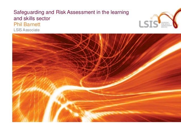 Safeguarding and Risk Assessment in the learning and skills sector Phil Barnett LSIS Associate
