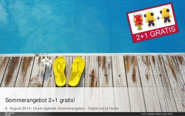 © 2014 Goldbach Media Austria GmbH 1 6. August 2014 | Unser digitales Sommerangebot – Digital out of Home Sommerangebot 2+...