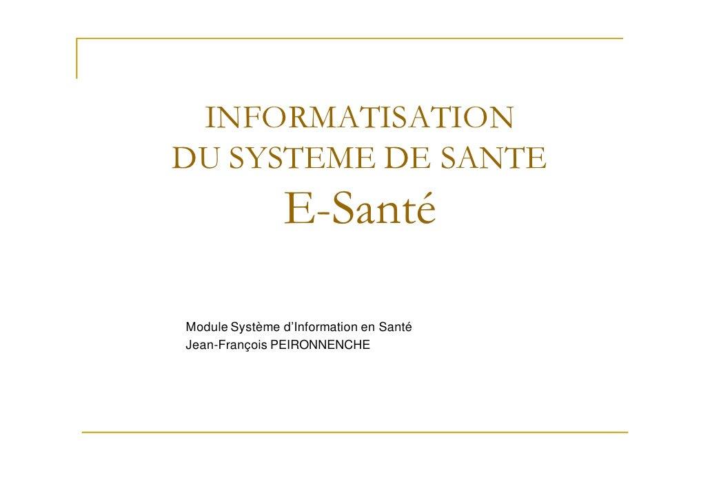 INFORMATISATIONDU SYSTEME DE SANTE               E-SantéModule Système d'Information en SantéJean-François PEIRONNENCHE