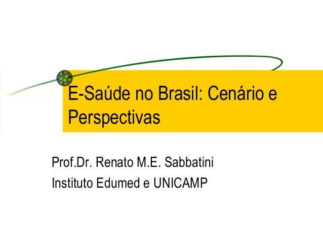 E-Saúde no Brasil: Cenário e Perspectivas Prof.Dr. Renato M.E. Sabbatini Instituto Edumed e UNICAMP