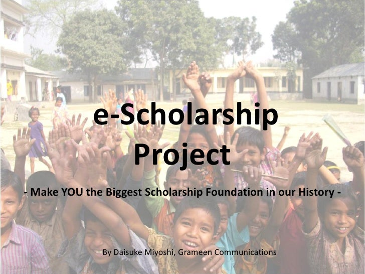 e-Scholarship                 Project - Make YOU the Biggest Scholarship Foundation in our History -                   By ...