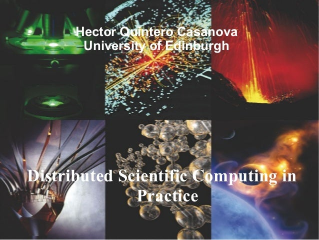 Hector Quintero Casanova       University of EdinburghDistributed Scientific Computing in              Practice