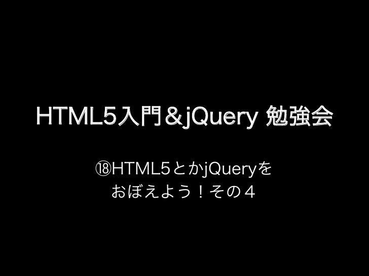 HTML5入門&jQuery 勉強会   ⑱HTML5とかjQueryを    おぼえよう!その4