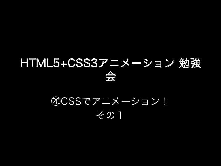 HTML5+CSS3アニメーション 勉強           会   ⑳CSSでアニメーション!        その1