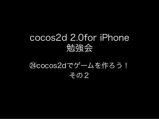 cocos2d 2.0for iPhone       勉強会 cocos2dでゲームを作ろう!        その2
